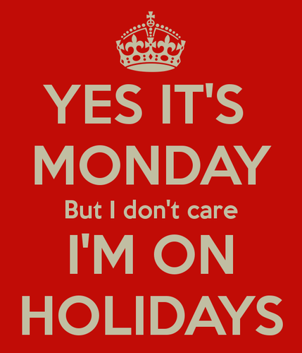 yes-its-monday-but-i-dont-care-im-on-holidays.png